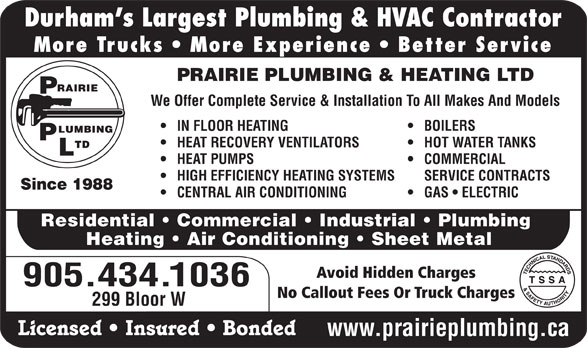 Prairie Plumbing Ltd (905-434-1036) - Display Ad - More Trucks   More Experience   Better Service PRAIRIE PLUMBING & HEATING LTD We Offer Complete Service & Installation To All Makes And Models IN FLOOR HEATING BOILERS HEAT RECOVERY VENTILATORS HOT WATER TANKS HEAT PUMPS COMMERCIAL HIGH EFFICIENCY HEATING SYSTEMS SERVICE CONTRACTS Since 1988 CENTRAL AIR CONDITIONING GAS   ELECTRIC Residential   Commercial   Industrial   Plumbing Heating   Air Conditioning   Sheet Metal Avoid Hidden Charges 905.434.1036 No Callout Fees Or Truck Charges 299 Bloor W Licensed   Insured   Bonded www.prairieplumbing.ca Durham s Largest Plumbing & HVAC Contractor