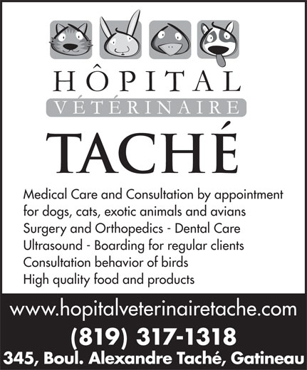 Hôpital Vétérinaire Taché (819-777-5583) - Annonce illustrée======= - for dogs, cats, exotic animals and avians Surgery and Orthopedics - Dental Care Ultrasound - Boarding for regular clients Consultation behavior of birds High quality food and products www.hopitalveterinairetache.com (819) 317-1318 345, Boul. Alexandre Taché, Gatineau Medical Care and Consultation by appointment