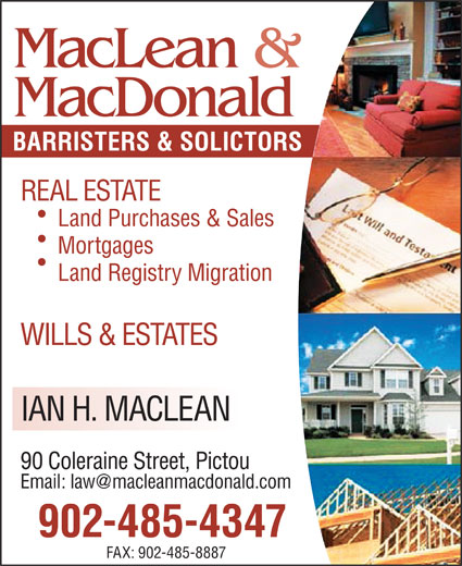 MacLean & MacDonald (902-485-4347) - Display Ad - MacLean & MacDonald BARRISTERS & SOLICTORS REAL ESTATE Land Purchases & Sales Mortgages Land Registry Migration WILLS & ESTATES IAN H. MACLEAN 90 Coleraine Street, Pictou 902-485-4347 FAX: 902-485-8887