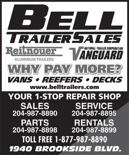 Bell Trailer Sales (204-987-8890) - Annonce illustrée======= - ALUMINUM TRAILERS WHY PAY MORE? VANS   REEFERS   DECKS www.belltrailers.com YOUR 1-STOP REPAIR SHOP SALES SERVICE 204-987-8890 204-987-8895 PARTS RENTALS 204-987-8898 204-987-8899 TOLL FREE 1-877-987-8890