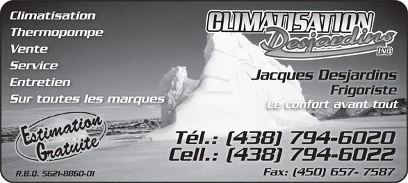 Climatisation Desjardins Inc (514-242-4068) - Annonce illustrée======= - Climatisation Thermopompe Vente Service Jacques Desjardins Entretien FrigoristeFrigoriste Sur toutes les marques Le confort avant tout Tél.: (438) 794-6020 Cell.: (438) 794-6022 Fax: (450) 657- 7587 R.B.Q. 5621-8860-01