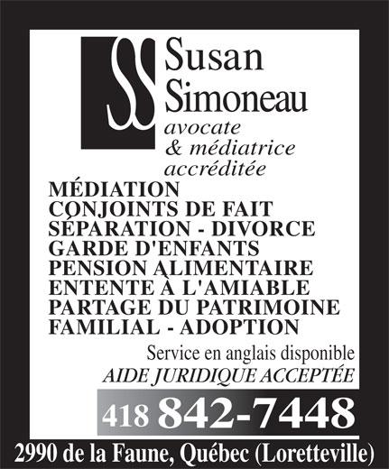 Simoneau Susan (418-842-7448) - Annonce illustrée======= - avocate & médiatrice accréditée MÉDIATION CONJOINTS DE FAIT SÉPARATION - DIVORCE GARDE D'ENFANTS PENSION ALIMENTAIRE ENTENTE À L'AMIABLE PARTAGE DU PATRIMOINE FAMILIAL - ADOPTION Service en anglais disponible AIDE JURIDIQUE ACCEPTÉE 418 2990 de la Faune, Québec (Loretteville)