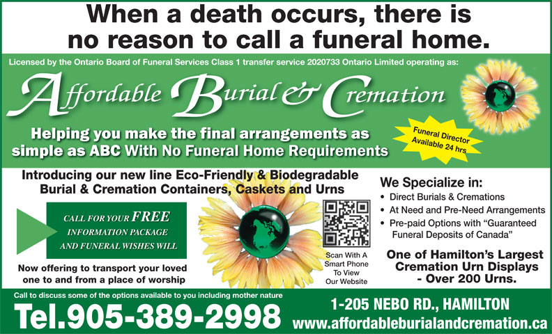 Affordable Burial & Cremation (905-389-2998) - Display Ad - AND FUNERAL WISHES WILL Scan With A One of Hamilton s Largest Smart Phone Cremation Urn Displays Now offering to transport your loved To View - Over 200 Urns. one to and from a place of worship Our Website 1-205 NEBO RD., HAMILTON Tel.905-389-2998 www.affordableburialandcremation.ca When a death occurs, there is no reason to call a funeral home. d by the Ontario Board of Funeral Services Class 1 transfer service 2020733 Ontario Limited operating as: Funeral Director Available 24 hrs Call to discuss some of the options available to you including mother nature License Introducing our new line Eco-Friendly & Biodegradable We Specialize in: Burial & Cremation Containers, Caskets and Urns Direct Burials & Cremations At Need and Pre-Need Arrangements CALL FOR YOUR FREE Pre-paid Options with  Guaranteed INFORMATION PACKAGE Funeral Deposits of Canada