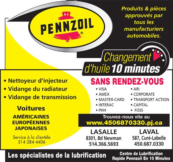 Centre de Lubrification Rapide Pennzoil (514-366-5693) - Display Ad - Produits & pièces approuvés par tous les manufacturiers automobiles. Nettoyeur d'injecteur SANS RENDEZ-VOUS VISA ARI Vidange du radiateur AMEX CORPORATE Vidange de transmission MASTER-CARD TRANSPORT ACTION INTERAC CAPITAL Voitures PHH FOSS Trouvez-nous vite au AMÉRICAINES EUROPÉENNES www.4506870330.pj.ca JAPONAISES LAVAL LASALLE Service à la clientèle 587, Curé-Labelle 8301, Bd Newman 514-284-4406 450.687.0330 514.366.5693 Centre de Lubrification Les spécialistes de la lubrification Rapide Pennzoil En 10 Minutes