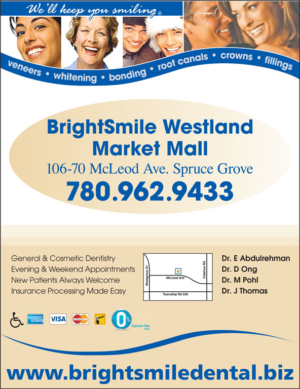 BrightSmile Westland Market Mall Dental Centre (780-962-9433) - Annonce illustrée======= - Dr. E Abdulrehman General & Cosmetic Dentistry Dr. D Ong Evening & Weekend Appointments Dr. M Pohl New Patients Always Welcome Dr. J Thomas Insurance Processing Made Easy Dr. E Abdulrehman General & Cosmetic Dentistry Dr. D Ong Evening & Weekend Appointments Dr. M Pohl New Patients Always Welcome Dr. J Thomas Insurance Processing Made Easy