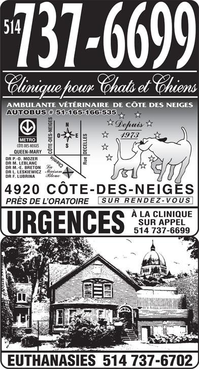 Ambulatory and Veterinary Services of Côte des Neiges Clinic for Cats and Dogs (514-737-6699) - Display Ad - 514 Clinique pour Chats et Chiens AUTOBUS # 51-165-166-535 CÔTE-DES-NEIGES QUEEN-MARY CÔTE-DES-NEIGES DR P.-O. MOZER DR M. LEBLANC Rue  DECELLES Chemin DR M.-E. BRETON DR L. LESKIEWICZ DR F. LUBRINA 4920 CÔTE-DES-NEIGES SUR RENDEZ-VOUS PRÈS DE L ORATOIRE À LA CLINIQUE SUR APPEL 514 737-6699 URGENCES 514 737-6702 EUTHANASIES  514 Clinique pour Chats et Chiens AUTOBUS # 51-165-166-535 CÔTE-DES-NEIGES QUEEN-MARY CÔTE-DES-NEIGES DR P.-O. MOZER DR M. LEBLANC Rue  DECELLES Chemin DR M.-E. BRETON DR L. LESKIEWICZ DR F. LUBRINA 4920 CÔTE-DES-NEIGES SUR RENDEZ-VOUS PRÈS DE L ORATOIRE À LA CLINIQUE SUR APPEL 514 737-6699 URGENCES 514 737-6702 EUTHANASIES