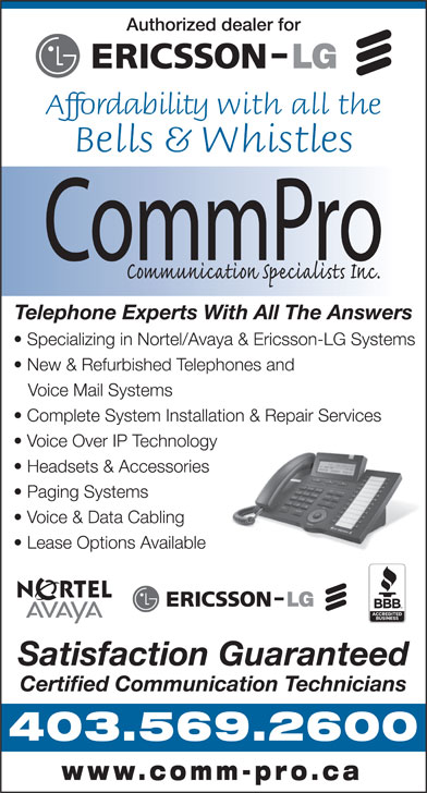 CommPro Communication Specialists (403-569-2600) - Annonce illustrée======= - Authorized dealer for Affordability with all the Bells & Whistles Telephone Experts With All The Answers New & Refurbished Telephones and Voice Mail Systems Complete System Installation & Repair Services Voice Over IP Technology Headsets & Accessories Paging Systems Voice & Data Cabling Lease Options Available Satisfaction Guaranteed Certified Communication Technicians 403.569.2600 www.comm-pro.ca Specializing in Nortel/Avaya & Ericsson-LG Systems