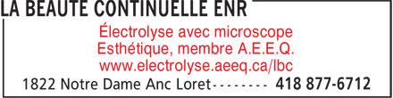 La Beauté Continuelle Enr (418-877-6712) - Display Ad - Esthétique, membre A.E.E.Q. www.electrolyse.aeeq.ca/lbc Électrolyse avec microscope Esthétique, membre A.E.E.Q. www.electrolyse.aeeq.ca/lbc Électrolyse avec microscope Électrolyse avec microscope Esthétique, membre A.E.E.Q. www.electrolyse.aeeq.ca/lbc