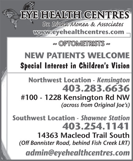 Eye Health Centres (403-283-6636) - Display Ad - #100 - 1228 Kensington Rd NW (across from Original Joe s) Southwest Location - Shawnee Station 403.254.1141 14363 Macleod Trail South (Off Bannister Road, behind Fish Creek LRT) Eye Health Centres www.eyehealthcentres.com ~ OPTOMETRISTS ~ NEW PATIENTS WELCOME Special Interest in Children s Vision Northwest Location - Kensington 403.283.6636