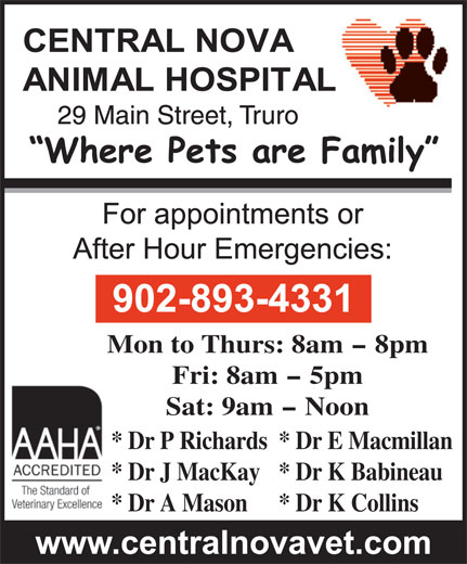 Central Nova Animal Hospital (902-893-4331) - Annonce illustrée======= - Mon to Thurs: 8am - 8pm Fri: 8am - 5pm Sat: 9am - Noon * Dr P Richards* Dr E Macmillan * Dr J MacKay* Dr K Babineau * Dr A Mason * Dr K Collins