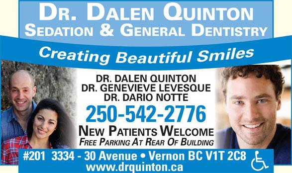 Quinton Dalen Dr (250-542-2776) - Display Ad - DR. DALEN QUINTON SEDATION & G ENERAL DENTISTRY DR. DALEN QUINTON DR. GENEVIEVE LEVESQUE DR. DARIO NOTTE 250-542-2776 NEW PATIENTS WELCOME FREE PARKING AT REAR OF BUILDING #201  3334 - 30 Avenue   Vernon BC V1T 2C8 www.drquinton.ca