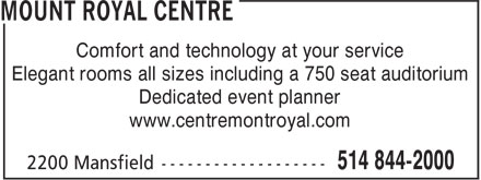 Mount Royal Centre (514-844-2000) - Annonce illustrée======= - Comfort and technology at your service Elegant rooms all sizes including a 750 seat auditorium Dedicated event planner www.centremontroyal.com