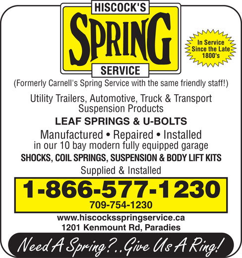 Hiscock's Spring Service (709-754-1230) - Display Ad - In Service Since the Late 1800's (Formerly Carnell's Spring Service with the same friendly staff!) Utility Trailers, Automotive, Truck & Transport Suspension Products LEAF SPRINGS & U-BOLTS Manufactured   Repaired   Installed in our 10 bay modern fully equipped garage SHOCKS, COIL SPRINGS, SUSPENSION & BODY LIFT KITS Supplied & Installed 1-866-577-1230 709-754-1230 www.hiscocksspringservice.ca 1201 Kenmount Rd, Paradies In Service Since the Late 1800's (Formerly Carnell's Spring Service with the same friendly staff!) Utility Trailers, Automotive, Truck & Transport Suspension Products LEAF SPRINGS & U-BOLTS Manufactured   Repaired   Installed in our 10 bay modern fully equipped garage SHOCKS, COIL SPRINGS, SUSPENSION & BODY LIFT KITS Supplied & Installed 1-866-577-1230 709-754-1230 www.hiscocksspringservice.ca 1201 Kenmount Rd, Paradies