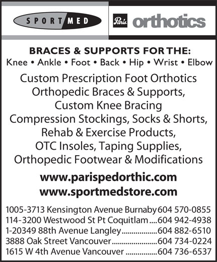 Paris Orthotics Ltd (604-736-6537) - Display Ad - .......................604 734-0224 1615 W 4th Avenue Vancouver ................604 736-6537 Custom Prescription Foot Orthotics Orthopedic Braces & Supports, Custom Knee Bracing Compression Stockings, Socks & Shorts, Rehab & Exercise Products, OTC Insoles, Taping Supplies, Orthopedic Footwear & Modifications www.parispedorthic.com www.sportmedstore.com 1005-3713 Kensington Avenue Burnaby 604 570-0855 114-3200 Westwood St Pt Coquitlam ....604 942-4938 1-20349 88th Avenue Langley ..................604 882-6510 3888 Oak Street Vancouver