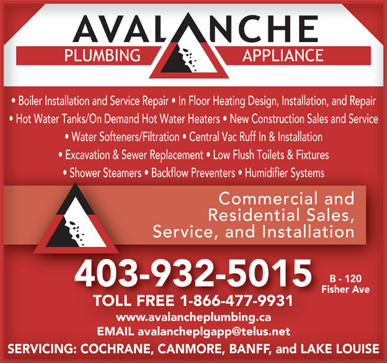Avalanche Plumbing & Appliance (403-932-5015) - Annonce illustrée======= - Boiler Installation and Service Repair   In Floor Heating Design, Installation, and Repair Hot Water Tanks/On Demand Hot Water Heaters   New Construction Sales and Service Water Softeners/Filtration   Central Vac Ruff In & Installation Excavation & Sewer Replacement   Low Flush Toilets & Fixtures Shower Steamers   Backflow Preventers   Humidifier Systems Commercial andCommercial and Residential Sales,Residential Sales, Service, and InstallationService, and Installation B - 120 403-932-5015 Fisher Ave TOLL FREE 1-866-477-9931 www.avalancheplumbing.ca SERVICING: COCHRANE, CANMORE, BANFF, and LAKE LOUISE