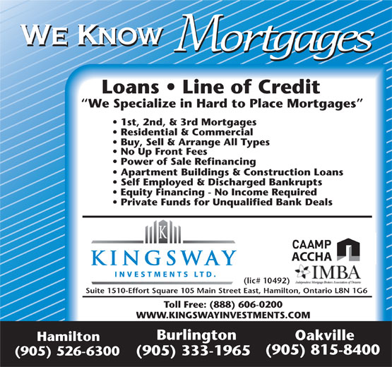 Kingsway Investment Ltd (905-526-6300) - Display Ad - Power of Sale Refinancing Apartment Buildings & Construction Loans Self Employed & Discharged Bankrupts Equity Financing - No Income Required We Know Private Funds for Unqualified Bank Deals ACCHA (lic# 10492) Suite 1510-Effort Square 105 Main Street East, Hamilton, Ontario L8N 1G6 Toll Free: (888) 606-0200 WWW.KINGSWAYINVESTMENTS.COM Burlington Oakville Hamilton (905) 815-8400 (905) 333-1965 (905) 526-6300 Mortgages Loans   Line of Credit We Specialize in Hard to Place Mortgages 1st, 2nd, & 3rd Mortgages Residential & Commercial Buy, Sell & Arrange All Types No Up Front Fees