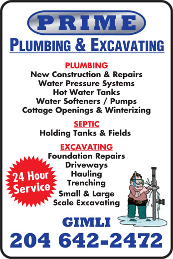 Prime Plumbing & Excavating (204-642-2472) - Display Ad - PRIME PLUMBING & EXCAVATING PLUMBING New Construction & Repairs Water Pressure Systems Hot Water Tanks Water Softeners / Pumps Cottage Openings & Winterizing SEPTIC Holding Tanks & Fields EXCAVATING Foundation Repairs Driveways Hauling 24 Hour Trenching Service Small & Large Scale Excavating GIMLI 204 642-2472