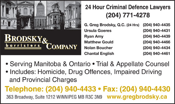 Brodsky & Company (204-940-4433) - Display Ad - 24 Hour Criminal Defence Lawyers (204) 771-4278 G. Greg Brodsky, Q.C. (24 Hrs) (204) 940-4435 Ursula Goeres (204) 940-4431 Ryan Amy (204) 940-4439 Matthew Gould (204) 940-4466 Nolan Boucher (204) 940-4434 Chantal English (204) 940-4461 Serving Manitoba & Ontario   Trial & Appellate Counsel Includes: Homicide, Drug Offences, Impaired Driving and Provincial Charges Telephone: (204) 940-4433   Fax: (204) 940-4430 363 Broadway, Suite 1212 WINNIPEG MB R3C 3N9 www.gregbrodsky.ca