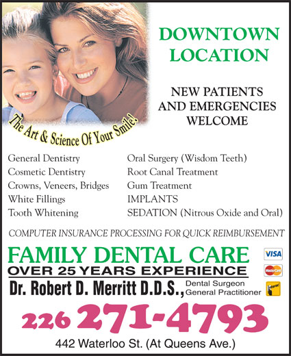 Dr Bob Merritt (519-672-1360) - Display Ad - DOWNTOWN LOCATION AND EMERGENCIES WELCOME General Dentistry Oral Surgery (Wisdom Teeth) Cosmetic Dentistry Root Canal Treatment Crowns, Veneers, Bridges Gum Treatment White Fillings IMPLANTS Tooth Whitening SEDATION (Nitrous Oxide and Oral) COMPUTER INSURANCE PROCESSING FOR QUICK REIMBURSEMENT FAMILY DENTAL CARE OVER 25 YEARS EXPERIENCE Dental Surgeon General Practitioner Dr. Robert D. Merritt D.D.S., 226 271-4793 442 Waterloo St. (At Queens Ave.) NEW PATIENTS
