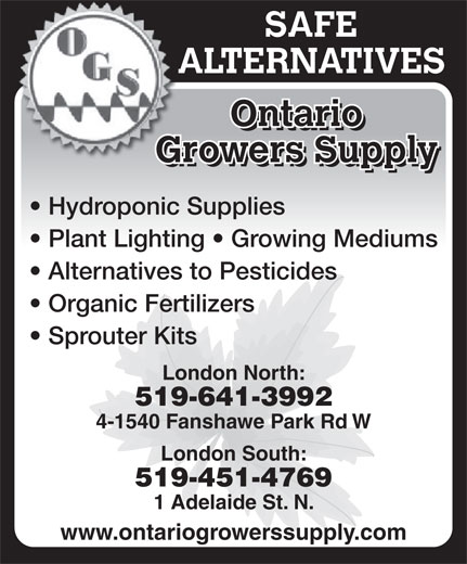 Ontario Growers Supply (519-641-3992) - Annonce illustrée======= - Organic Fertilizers Sprouter Kits London North: 519-641-3992 4-1540 Fanshawe Park Rd W London South: 519-451-4769 1 Adelaide St. N. www.ontariogrowerssupply.com Alternatives to Pesticides Organic Fertilizers Sprouter Kits London North: 519-641-3992 4-1540 Fanshawe Park Rd W London South: 519-451-4769 1 Adelaide St. N. www.ontariogrowerssupply.com SAFE ALTERNATIVESAL Ontario Growers SupplyGr Hydroponic Supplies Plant Lighting   Growing Mediums Alternatives to Pesticides ALTERNATIVESAL SAFE Growers SupplyGr Hydroponic Supplies Plant Lighting   Growing Mediums Ontario