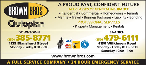 Brown Bros Agencies (250-385-8771) - Display Ad - A PROUD PAST, CONFIDENT FUTURE ALL CLASSES OF GENERAL INSURANCE Residential   Commercial   Homeowners   Tenants Marine   Travel   Business Packages   Liability   Bonding PROFESSIONAL SERVICES Property Management   Rentals DOWNTOWN SAANICH (250) 385-8771 (250) 479-6111 1125 Blanshard Street 4136 Wilkinson Road Monday - Friday 8:30 - 5:00 Monday - Friday 8:30 - 5:30 Saturday 10:00 - 4:00 www.brownbros.com A FULL SERVICE COMPANY   24 HOUR EMERGENCY SERVICE