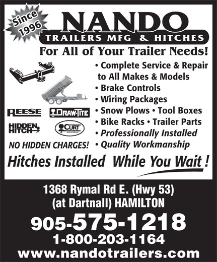 Nando Trailers Manufacturing And Hitches (905-575-1218) - Display Ad - nSice 1996 For All of Your Trailer Needs! Complete Service & Repair to All Makes & Models Brake Controls Wiring Packages Snow Plows   Tool Boxes Bike Racks   Trailer Parts Professionally Installed Quality Workmanship NO HIDDEN CHARGES! Hitches Installed  While You Wait ! 1368 Rymal Rd E. (Hwy 53) (at Dartnall) HAMILTON 905-575-1218 1-800-203-1164 www.nandotrailers.com