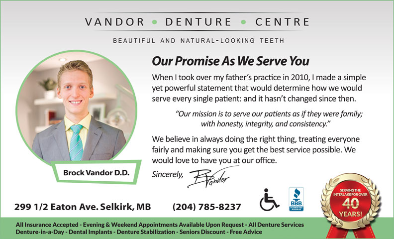 Vandor Denture Centre (204-482-6698) - Display Ad - Our Promise As We Serve You Brock Vandor D.D. 299 1/2 Eaton Ave. Selkirk, MB          (204) 785-8237 Brock Vandor D.D. 299 1/2 Eaton Ave. Selkirk, MB          (204) 785-8237 Our Promise As We Serve You