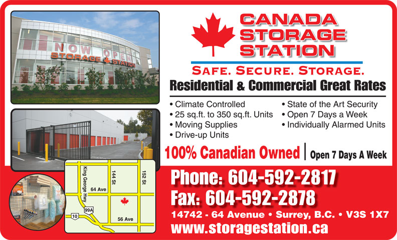 Canada Storage Station Ltd (604-592-2817) - Annonce illustrée======= - STATION SAFE. SECURE. STORAGE. Residential & Commercial Great Rates Climate Controlled State of the Art Security 25 sq.ft. to 350 sq.ft. Units  Open 7 Days a Week Moving Supplies Individually Alarmed Units CANADA STORAGE Drive-up Units 100% Canadian Owned  Open 7 Days A Week Phone: 604-592-2817 Fax: 604-592-2878 14742 - 64 Avenue   Surrey, B.C.   V3S 1X7 www.storagestation.ca