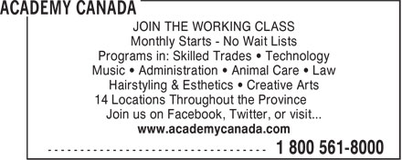 Academy Canada (1-800-561-8000) - Display Ad - Music • Administration • Animal Care • Law Hairstyling & Esthetics • Creative Arts 14 Locations Throughout the Province Join us on Facebook, Twitter, or visit... www.academycanada.com JOIN THE WORKING CLASS Monthly Starts - No Wait Lists Programs in: Skilled Trades • Technology