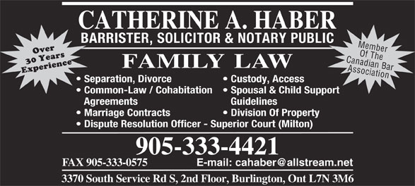 Haber Catherine A (905-333-4421) - Annonce illustrée======= - BARRISTER, SOLICITOR & NOTARY PUBLICBA IC Member Canadian BarOf The Association Separation, Divorce Custody, Access  Sepa Common-Law / Cohabitation  Spousal & Child Support  Comm port Agreements GuidelinesAgr Marriage Contracts Division Of Property Dispute Resolution Officer - Superior Court (Milton) 905-333-4421 FAX 905-333-0575 E-mail: cahaber@allstream.net 3370 South Service Rd S, 2nd Floor, Burlington, Ont L7N 3M6
