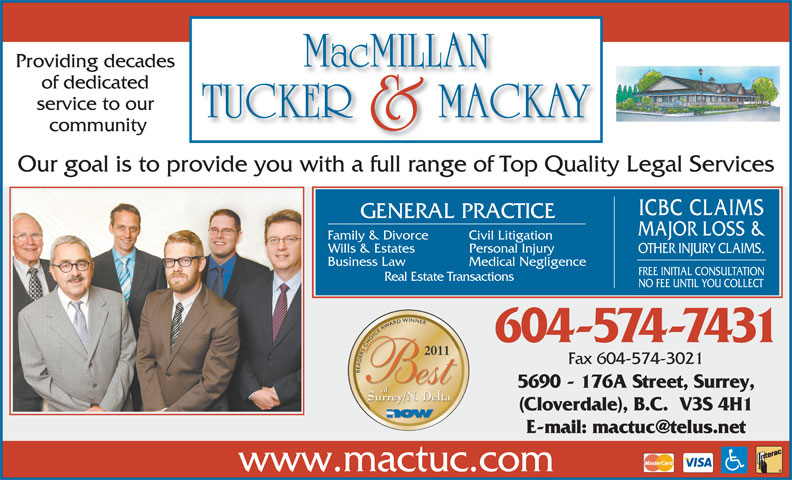MacMillan Tucker & Mackay (604-574-7431) - Annonce illustrée======= - of dedicated community service to our of dedicated GENERAL PRACTICE ICBC CLAIMS Our goal is to provide you with a full range of Top Quality Legal Services MAJOR LOSS & Family & Divorce Civil Litigation Wills & Estates Personal Injury OTHER INJURY CLAIMS. Business Law Medical Negligence FREE INITIAL CONSULTATION Real Estate Transactions NO FEE UNTIL YOU COLLECT 604-574-7431 Fax 604-574-3021 5690 - 176A Street, Surrey, (Cloverdale), B.C.  V3S 4H1 www.mactuc.com Providing decades service to our community Our goal is to provide you with a full range of Top Quality Legal Services ICBC CLAIMS GENERAL PRACTICE MAJOR LOSS & Family & Divorce Civil Litigation Wills & Estates Personal Injury OTHER INJURY CLAIMS. Business Law Medical Negligence FREE INITIAL CONSULTATION Real Estate Transactions NO FEE UNTIL YOU COLLECT 604-574-7431 Fax 604-574-3021 5690 - 176A Street, Surrey, (Cloverdale), B.C.  V3S 4H1 www.mactuc.com Providing decades