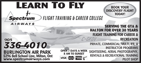 Spectrum Airways (905-336-4010) - Display Ad - BOOK YOUR DISCOVERY FLIGHT TODAY! SERVING THE GTA & HALTON FOR OVER 30 YEARS FLIGHT TRAINING FOR CAREER & RECREATION PRIVATE, COMMERCIAL, MULTI, IFR, & INSTRUCTOR PROGRAMS OPEN 7 DAYS A WEEK SIGHTSEEING, AERIAL PHOTOGRAPHY, BURLINGTON AIR PARK 8 AM TO SUNSET RENTALS & RECREATIONAL TRAINING 5296 Bell School Line, Milton, Ont www.spectrumairways.com PILOT SHOP BOOK YOUR DISCOVERY FLIGHT TODAY! SERVING THE GTA & HALTON FOR OVER 30 YEARS FLIGHT TRAINING FOR CAREER & RECREATION PRIVATE, COMMERCIAL, MULTI, IFR, & INSTRUCTOR PROGRAMS OPEN 7 DAYS A WEEK SIGHTSEEING, AERIAL PHOTOGRAPHY, BURLINGTON AIR PARK 8 AM TO SUNSET RENTALS & RECREATIONAL TRAINING 5296 Bell School Line, Milton, Ont www.spectrumairways.com PILOT SHOP
