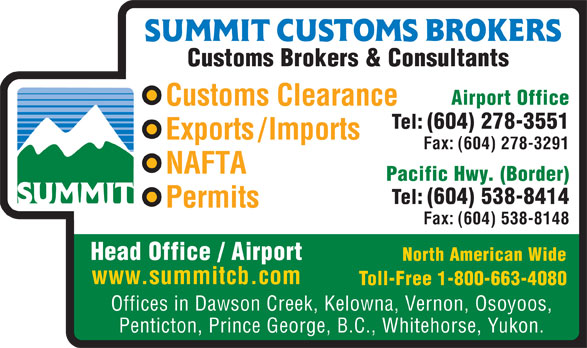 Summit Customs Brokers (604-278-3551) - Annonce illustrée======= - Customs Brokers & Consultants Airport Office Customs Clearance Tel: (604) 278-3551 Exports/Imports Fax: (604) 278-3291 NAFTA Pacific Hwy. (Border) Tel: (604) 538-8414 Permits Fax: (604) 538-8148 Head Office / Airport North American Wide www.summitcb.com Toll-Free 1-800-663-4080 Offices in Dawson Creek, Kelowna, Vernon, Osoyoos, Penticton, Prince George, B.C., Whitehorse, Yukon. Customs Brokers & Consultants Airport Office Customs Clearance Tel: (604) 278-3551 Exports/Imports Fax: (604) 278-3291 NAFTA Pacific Hwy. (Border) Tel: (604) 538-8414 Permits Fax: (604) 538-8148 Head Office / Airport North American Wide www.summitcb.com Toll-Free 1-800-663-4080 Offices in Dawson Creek, Kelowna, Vernon, Osoyoos, Penticton, Prince George, B.C., Whitehorse, Yukon.