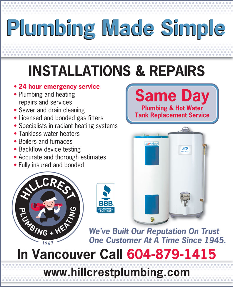 Hillcrest Plumbing & Heating 1967 Ltd (604-879-1415) - Annonce illustrée======= - Fully insured and bonded We ve Built Our Reputation On Trustuilt Our Reputation One Customer At A Time Since 1945.t AtATi In Vancouver Call 604-879-1415 www.hillcrestplumbing.com Plumbing Made Simple INSTALLATIONS & REPAIRS 24 hour emergency service Plumbing and heating Same Day repairs and services Plumbing & Hot Water Sewer and drain cleaning Tank Replacement Service Licensed and bonded gas fitters Specialists in radiant heating systems Tankless water heaters Boilers and furnaces Backflow device testing Accurate and thorough estimates