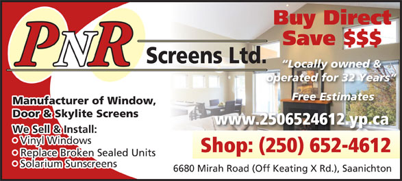 P N R Screens Ltd (250-652-4612) - Display Ad - Shop: (250) 652-4612 Replace Broken Sealed Units  Re Solarium Sunscreens  Sola 6680 Mirah Road (Off Keating X Rd.), Saanichton Vinyl Windows  Vi Buy Direct Save $$$ Screens Ltd. PNRR Locally owned & operated for 32 Years Free Estimates Manufacturer of Window, Door & Skylite Screens www.2506524612.yp.ca We Sell & Install: