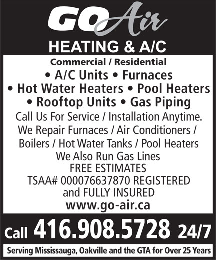 Go-Air Heating & A/C (416-908-5728) - Annonce illustrée======= - Commercial / Residential A/C Units   Furnaces Hot Water Heaters   Pool Heaters Rooftop Units   Gas Piping Call Us For Service / Installation Anytime. We Repair Furnaces / Air Conditioners / Boilers / Hot Water Tanks / Pool Heaters We Also Run Gas Lines FREE ESTIMATES TSAA# 000076637870 REGISTERED and FULLY INSURED www.go-air.ca Call 416.908.5728 24/7 Serving Mississauga, Oakville and the GTA for Over 25 Years