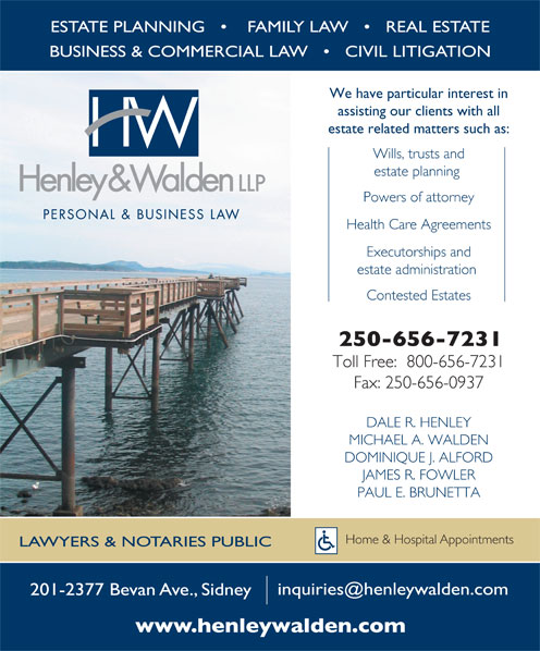 Henley & Walden LLP (250-656-7231) - Annonce illustrée======= - ESTATE PLANNING        FAMILY LAW       REAL ESTATE BUSINESS & COMMERCIAL LAW       CIVIL LITIGATION We have particular interest in assisting our clients with all estate related matters such as: Wills, trusts and estate planning Powers of attorney Health Care Agreements Executorships and estate administration Contested Estates Toll Free:  800-656-7231 Fax: 250-656-0937 DALE R. HENLEY MICHAEL A. WALDEN DOMINIQUE J. ALFORD JAMES R. FOWLER PAUL E. BRUNETTA Home & Hospital Appointments LAWYERS & NOTARIES PUBLIC 201-2377 Bevan Ave., Sidney ESTATE PLANNING        FAMILY LAW       REAL ESTATE BUSINESS & COMMERCIAL LAW       CIVIL LITIGATION We have particular interest in assisting our clients with all estate related matters such as: Wills, trusts and estate planning Powers of attorney Executorships and estate administration Contested Estates Toll Free:  800-656-7231 Fax: 250-656-0937 DALE R. HENLEY MICHAEL A. WALDEN DOMINIQUE J. ALFORD JAMES R. FOWLER PAUL E. BRUNETTA Home & Hospital Appointments LAWYERS & NOTARIES PUBLIC 201-2377 Bevan Ave., Sidney Health Care Agreements