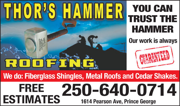 Thor's Hammer Roofing (250-640-0714) - Display Ad - TRUST THE HAMMER Our work is always We do: Fiberglass Shingles, Metal Roofs and Cedar Shakes. FREE 250-640-0714 ESTIMATES 1614 Pearson Ave, Prince George YOU CAN