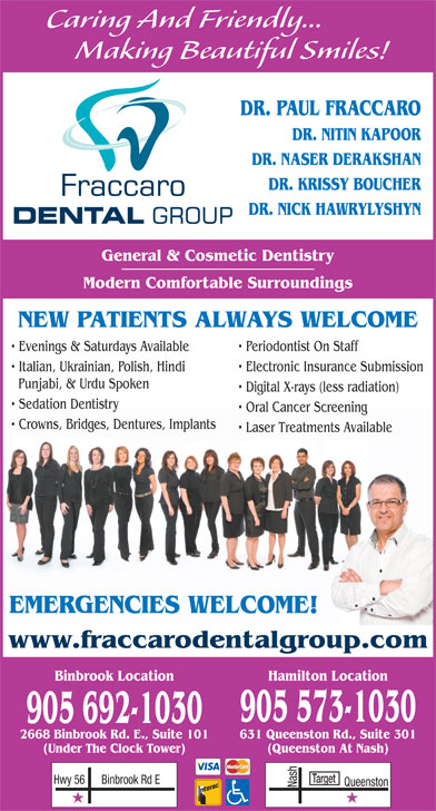 Fraccaro Dental Group (905-573-1030) - Display Ad - Caring And Friendly... Making Beautiful Smiles! DR. PAUL FRACCARO DR. NITIN KAPOOR DR. NASER DERAKSHAN DR. KRISSY BOUCHER DR. NICK HAWRYLYSHYN General & Cosmetic Dentistry Modern Comfortable Surroundings NEW PATIENTS ALWAYS WELCOME Evenings & Saturdays Available Periodontist On Staff Italian, Ukrainian, Polish, Hindi Electronic Insurance Submission Punjabi, & Urdu Spoken Digital X-rays (less radiation) Sedation Dentistry Oral Cancer Screening Crowns, Bridges, Dentures, Implants Laser Treatments Available EMERGENCIES WELCOME! www.fraccarodentalgroup.com Binbrook Location Hamilton Location 905 573-1030 905 692-1030 631 Queenston Rd., Suite 3012668 Binbrook Rd. E., Suite 101 (Queenston At Nash)(Under The Clock Tower) Target Binbrook Rd EHwy 56 Nash Queenston