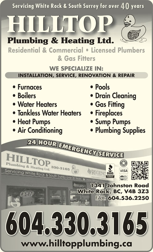 Hilltop Plumbing & Heating Ltd (604-536-5545) - Display Ad - Servicing White Rock & South Surrey for over yearsServicing White Rock & South Surrey for over years 4040 HILLTOP Plumbing & Heating Ltd.Plumbing & Heating Ltd. Residential & Commercial   Licensed PlumbersResidential & Commercial   Licensed Plumbers & Gas Fitters WE SPECIALIZE IN: INSTALLATION, SERVICE, RENOVATION & REPAIRINSTALLATION, SERVICE, RENOVATION & REPAIR Furnaces Pools Boilers Drain Cleaning Water Heaters Gas Fitting Tankless Water Heaters Fireplaces Heat Pumps Sump Pumps Air Conditioning Plumbing Supplies 24 HOUR EMERGENCY SERVICE R24 OURMRG GGNCY YYSROVR RV VC 330-3165 1341 Johnston Roadston hnJo1 134 White Rock, BC, V4B 3Z3, V4BCk, BWhite Roc FAX: 604.536.2250 FAX:536.604. 2 604.330.3165 www.hilltopplumbing.cawww.hilltopplumbing.ca
