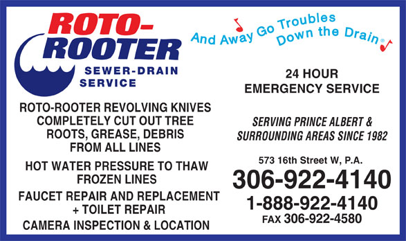 Roto-Rooter Sewer & Drain Cleaning (306-922-4140) - Annonce illustrée======= - 24 HOUR SERVICE EMERGENCY SERVICE ROTO-ROOTER REVOLVING KNIVES COMPLETELY CUT OUT TREE SERVING PRINCE ALBERT & ROOTS, GREASE, DEBRIS SURROUNDING AREAS SINCE 1982 FROM ALL LINES And Away Go Troubles Downthe Drain SEWER-DRAIN 573 16th Street W, P.A. HOT WATER PRESSURE TO THAW FROZEN LINES FAUCET REPAIR AND REPLACEMENT 1-888-922-4140 + TOILET REPAIR FAX 306-922-4580 CAMERA INSPECTION & LOCATION 306-922-4140
