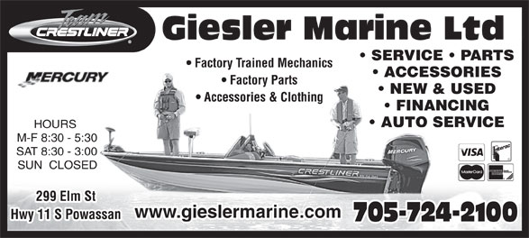 Giesler Marine Limited (705-724-2100) - Annonce illustrée======= - www.gieslermarine.com Hwy 11 S Powassan 705-724-2100 299 Elm St Giesler Marine Ltd SERVICE   PARTS Factory Trained Mechanics ACCESSORIES Factory Parts NEW & USED Accessories & Clothing FINANCING AUTO SERVICE HOURS M-F 8:30 - 5:30 SAT 8:30 - 3:00 SUN  CLOSED