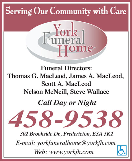 York Funeral Home Ltd (506-458-9538) - Display Ad - Funeral Directors: Thomas G. MacLeod, James A. MacLeod, Scott A. MacLeod Nelson McNeill, Steve Wallace 302 Brookside Dr., Fredericton, E3A 5K2