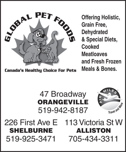 Global Pet Foods (519-942-8187) - Display Ad - 47 Broadway ORANGEVILLE 519-942-8187 226 First Ave E113 Victoria St W SHELBURNE ALLISTON 519-925-3471 705-434-3311 Meals & Bones. Offering Holistic, Grain Free, Dehydrated & Special Diets, Cooked Meatloaves and Fresh Frozen