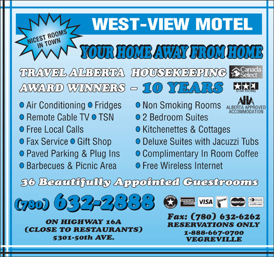 West-View Motel (780-632-2888) - Annonce illustrée======= - AWARD WINNERS  - 10 YEARS lll Air Conditioning  Fridges Non Smoking Rooms lll Remote Cable TV  TSN 2 Bedroom Suites ll Free Local Calls Kitchenettes & Cottages lll Fax Service  Gift Shop Deluxe Suites with Jacuzzi Tubs ll Paved Parking & Plug Ins Complimentary In Room Coffee ll Barbecues & Picnic Area Free Wireless Internet 36 Beautifully Appointed Guestrooms (780) 632-2888 (780) Fax: (780) 632-6262 ON HIGHWAY 16A RESERVATIONS ONLY (CLOSE TO RESTAURANTS) 1-888-667-0700 5301-50th AVE. VEGREVILLE TRAVEL ALBERTA  HOUSEKEEPING YOUR HOME AWAY FROM HOME