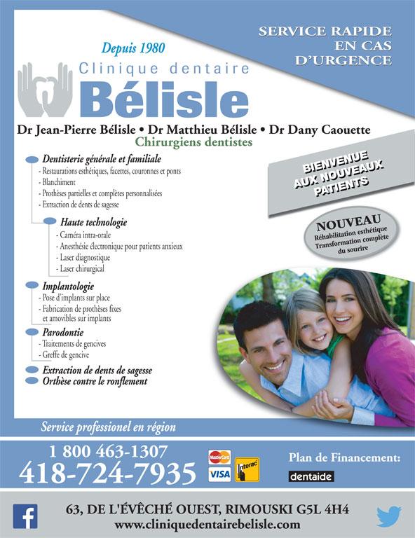 Clinique Dentaire Bélisle (418-724-7935) - Annonce illustrée======= - et amovibles sur implants Parodontie - Traitements de gencives - Greffe de gencive Extraction de dents de sagesse Orthèse contre le ronflement Service professionel en région 1 800 463-1307 Plan de Financement: 418-724-7935 63, DE L'ÉVÊCHÉ OUEST, RIMOUSKI G5L 4H4 - Fabrication de prothèses fixes www.cliniquedentairebelisle.com SERVICE RAPIDE EN CAS Depuis 1980 D URGENCE Dr Jean-Pierre Bélisle   Dr Matthieu Bélisle   Dr Dany Caouette Chirurgiens dentistes Dentisterie générale et familiale BIENVENUEBIENVENUE - Restaurations esthétiques, facettes, couronnes et ponts - Blanchiment AUX NOUVEAUXPATIENTSAUX NOUVEAUX PATIENTS - Prothèses partielles et complètes personnalisées - Extraction de dents de sagesse Haute technologie - Caméra intra-orale - Anesthésie électronique pour patients anxieux - Laser diagnostique - Laser chirurgical Implantologie - Pose d implants sur place