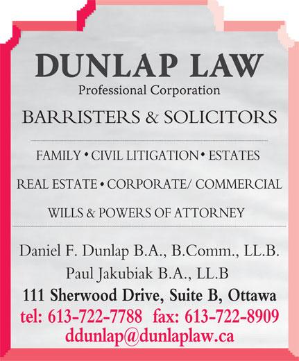 Dunlap Law Professional Corporation (613-722-7788) - Annonce illustrée======= - BARRISTERS & SOLICITORS FAMILY   CIVIL LITIGATION   ESTATES REAL ESTATE   CORPORATE/ COMMERCIAL WILLS & POWERS OF ATTORNEY Daniel F. Dunlap B.A., B.Comm., LL.B. Paul Jakubiak B.A., LL.B 111 Sherwood Drive, Suite B, Ottawa tel: 613-722-7788  fax: 613-722-8909 BARRISTERS & SOLICITORS FAMILY   CIVIL LITIGATION   ESTATES REAL ESTATE   CORPORATE/ COMMERCIAL WILLS & POWERS OF ATTORNEY Daniel F. Dunlap B.A., B.Comm., LL.B. Paul Jakubiak B.A., LL.B 111 Sherwood Drive, Suite B, Ottawa tel: 613-722-7788  fax: 613-722-8909