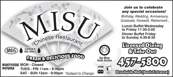 Misu Restaurant (506-457-5800) - Display Ad - SAT - SUN 12am - 9:00pm *Subject to Change Join us to celebrate Join us to celebrate any special occasions!any special occasions! Birthday, Wedding, Anniversary, Graduate, Farewell, Retirement... Lunch Buffet Wednesday to Friday 11:30-2:00 Dinner Buffet Friday to Sunday 4:30-8:30 Licensed Dining CANOLA MSG OIL ONLY & Take Out See Menu Guide Section 457-5800 MON - Closed BUSINESS HOURS TUES - FRI 11am - 9:30pm Brookside Mall (Back Entrance)
