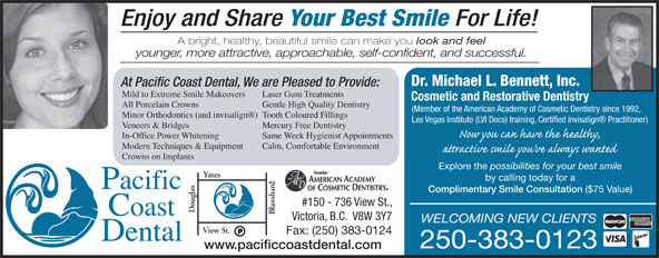 Pacific Coast Dental (250-383-0123) - Annonce illustrée======= - Enjoy and Share Your Best Smile For Life! A bright, healthy, beautiful smile can make you look and feel younger, more attractive, approachable, self-confident, and successful. Dr. Michael L. Bennett, Inc. At Pacific Coast Dental, We are Pleased to Provide: Mild to Extreme Smile Makeovers Laser Gum Treatments Cosmetic and Restorative Dentistry All Porcelain Crowns Gentle High Quality Dentistry (Member of the American Academy of Cosmetic Dentistry since 1992, Minor Orthodontics (and invisalign )Tooth Coloured Fillings Las Vegas Institute (LVI Docs) training, Certified invisalign  Practitioner) Veneers & Bridges Mercury Free Dentistry In-Office Power Whitening Same Week Hygienist Appointments Modern Techniques & Equipment Calm, Comfortable Environment Crowns on Implants Explore the possibilities for your best smile Yates by calling today for a Complimentary Smile Consultation ($75 Value) #150 - 736 View St., ouglas lansha Victoria, B.C.  V8W 3Y7 WELCOMING NEW CLIENTS View St. Fax: (250) 383-0124 250-383-0123 www.pacificcoastdental.com Enjoy and Share Your Best Smile For Life! A bright, healthy, beautiful smile can make you look and feel younger, more attractive, approachable, self-confident, and successful. Dr. Michael L. Bennett, Inc. At Pacific Coast Dental, We are Pleased to Provide: Mild to Extreme Smile Makeovers Laser Gum Treatments Cosmetic and Restorative Dentistry All Porcelain Crowns Gentle High Quality Dentistry (Member of the American Academy of Cosmetic Dentistry since 1992, Minor Orthodontics (and invisalign )Tooth Coloured Fillings Las Vegas Institute (LVI Docs) training, Certified invisalign  Practitioner) Veneers & Bridges Mercury Free Dentistry In-Office Power Whitening Same Week Hygienist Appointments Modern Techniques & Equipment Calm, Comfortable Environment Crowns on Implants Explore the possibilities for your best smile Yates by calling today for a Complimentary Smile Consultation (