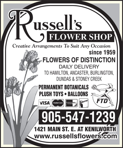 Russell's Flower Shop (905-547-1239) - Display Ad - Creative Arrangements To Suit Any Occasion since 1959 FLOWERS OF DISTINCTION DAILY DELIVERY TO HAMILTON, ANCASTER, BURLINGTON, DUNDAS & STONEY CREEK PERMANENT BOTANICALS PLUSH TOYS   BALLOONS 905-547-1239 1421 MAIN ST. E. AT KENILWORTH www.russellsflowers.com